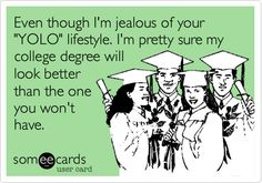 Even though I'm jealous of your 'YOLO' lifestyle. I'm pretty sure my college degree will look better than the one you won't have.
