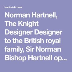 Norman Hartnell, The Knight Designer Designer to the British royal family, Sir Norman Bishop Hartnell opened his English couture house in 1923 and soon began designing for the aristocracy and members of high society. In 1935, Hartnell received his first commission for the royal family, designing bridesmaids dresses for Princess Elizabeth (now Queen Elizabeth) and her sister, Princess Margaret. In 1937, King George VI ascended the throne, choosing Hartnell to dress the royal family for the…