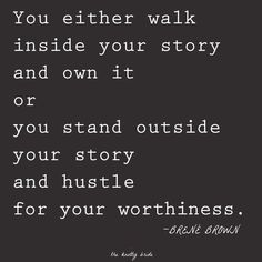 "One to really think about. :: ""You either walk inside your story and own it or you stand outside your story and hustle for your worthiness."" --Brene Brown"