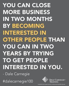 """""""You can close more business in two months by becoming interested in other people than you can in two years by trying to get people interested in you. Quotable Quotes, Motivational Quotes, Inspirational Quotes, Best Workplace, Dale Carnegie, Andrew Carnegie, Secret To Success, Financial Success, Getting To Know You"""