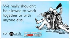 We really shouldn't be allowed to work together or with anyone else. | 22 Jump Street Ecard