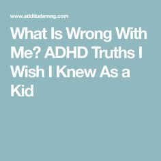 What Is Wrong With Me? ADHD Truths I Wish I Knew As a Kid