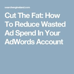 Cut The Fat: How To Reduce Wasted Ad Spend In Your AdWords Account