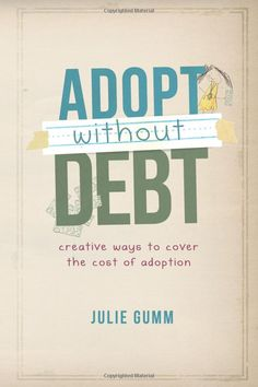 Adopt Without Debt: Creative Ways to Cover the Cost of Adoption Expanded Edition: Julie Gumm: 9780983539827: Amazon.com: Books