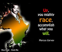 Up, you mighty race, accomplish what you will -- Marcus Garvey