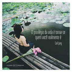 """""""O privilégio da vida é tornar-se quem você realmente é"""" (Carl Jung)"""