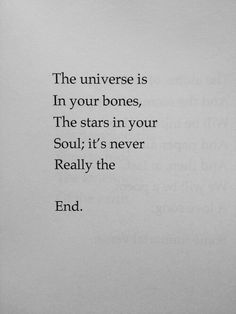 The universe is In your bones, The stars in your soul; it's never Really the  End.