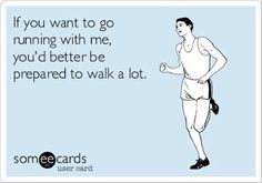 If you want to go running with me you better be prepared to walk a lot