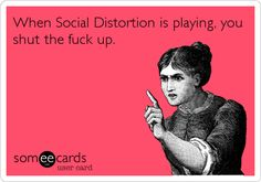 When Social Distortion is playing, you shut the fuck up.
