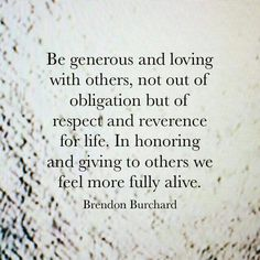 Be generous and loving...