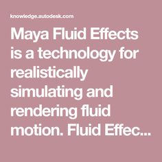 Maya Fluid Effects is a technology for realistically simulating and rendering fluid motion. Fluid Effects lets you create a wide variety of 2D and 3D atmospheric, pyrotechnic, space, and liquid effects. You can use the Fluid Effectssolvers to simulate these effects, or you can use fluid animated textures for more unique, distinguishing effects. Fluid Mechanics, 2d, Maya, Technology, Texture, Space, Create, Unique, Tech