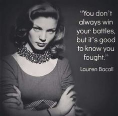 "Quotes for Fun   QUOTATION – Image :    As the quote says – Description  ""You don't always win your battles, but it's good to know you fought."" – Lauren Bacall   Sharing is love, sharing is everything"