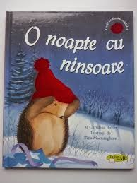 O noapte cu ninsoare -Christina Butler; Varsta: 1+; Intr-o noapte de Craiun cu multa ninsoare, un arici micut este trezit din somnul sau adanc de iarna de bufnitura unu dar cazut din cer. Mos Craciun i-a facut cadou o caciula, insa nefiindu-i buna o daruieste mai deaprte. La ce va folosi intr-un final caciula cea calduroasa? O poveste fermecatoare despre prietenie.