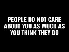People do not care about you as much as you think they do #quote
