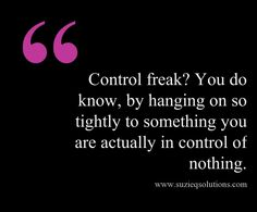 Being a control freak means you are not in control at all.  This quote courtesy of @Pinstamatic (http://pinstamatic.com)  http://www.suzieqsolutions.com