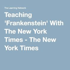 Teaching 'Frankenstein' With The New York Times - The New York Times (Lesson plans can be used with other novels!)