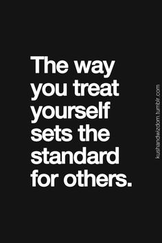 The way you treat yourself sets the standard for others.