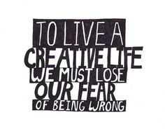 living a creative life. lose the fear.