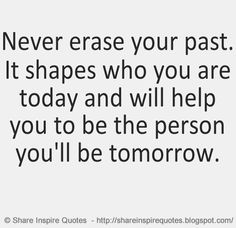 Never erase your past. It shapes who you are today and will help you to be the person you'll be tomorrow.  on imgfave