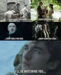 Every move you make, every vow you break, every smile you fake, every claim you stake - I'll be watching you. Game of Thrones.