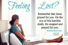 Feeling lost? Remember that Jesus prayed for you. On the eve of His horrible death, He stopped and prayed for you. ~www.thebettermom.com