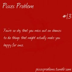 Pisces Problem. #13. They say it like we're almost never happy.