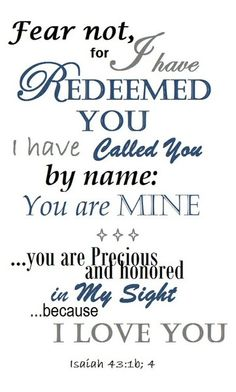 """""""Fear not for I have redeemed you.  I have called you by name:  You are MINE... you are precious and honored in My sight because I love you."""""""