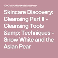 Skincare Discovery: Cleansing Part II - Cleansing Tools & Techniques - Snow White and the Asian Pear