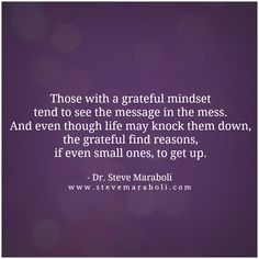 Those with a grateful mindset tend to see the message in the mess. And even though life may knock them down, the grateful find reasons, if even small ones, to get up. - Steve Maraboli