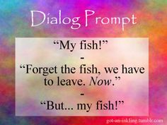 """""""My fish!"""" """"Forget the fish, we have to leave. Now."""" """"But my fish!"""""""