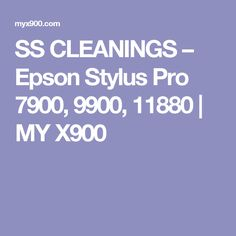 SS CLEANINGS – Epson Stylus Pro 7900, 9900, 11880 | MY X900
