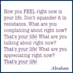 "ABRAHAM-HICKS - ""How you feel right now is your life.''"