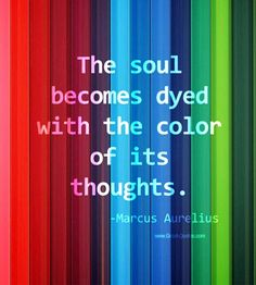 """""""The soul becomes dyed with the color of its thoughts"""" – Marcus Aurelius What an interesting thought."""