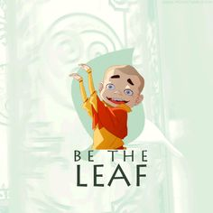 BE THE LEAF!! -Meelo