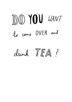 DO YOU WANT to come OVER and drink TEA?