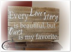 "My first Pallet Art - Created from old pallets.  ""Every Love Story is beautiful, but ours is my favorite."""