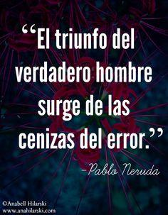 El triunfo del verdadero hombre surge de las cenizas del error. ~Pablo Neruda #Frases #Emprendedor #Reflexiones