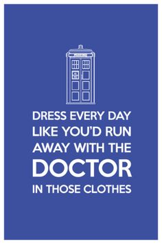 Dress ever day like you'd run away with the DOCTOR in those clothes
