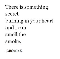 There is something secret burning in your heart and I can smell the smoke.