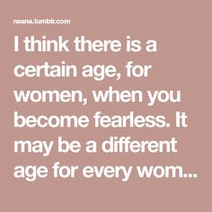 I think there is a certain age, for women, when you become fearless. It may be a different age for every woman, I don't know. It's not that you stop fearing things: I'm still afraid of heights, for...