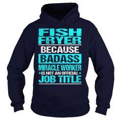 FISH FRYER Because BADASS Miracle Worker Isn't An Official Job Title T Shirts, Hoodies. Get it now ==► https://www.sunfrog.com/LifeStyle/FISH-FRYER--BADASS-Navy-Blue-Hoodie.html?57074 $35.99