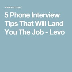 5 Phone Interview Tips That Will Land You The Job - Levo