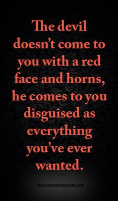 The devil doesn't come to you with a red face and horns, he comes to you disguised as everything you've ever wanted. The devil doesn't come to you with a red face and horns, he comes to you disguised as everything you've ever wanted. Wisdom Quotes, True Quotes, Bible Quotes, Great Quotes, Quotes To Live By, Motivational Quotes, Inspirational Quotes, Devil Quotes, Fed Up Quotes