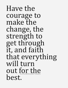 Have The Courage To Make The Change, The Strength To Get Through It, And Faith That Everything Will Turn Out For The Best.