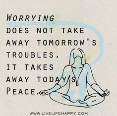 Worrying does not take away tomorrow's troubles, it takes away today's peace.