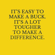 Of course, the people who make bucks often make a difference by donating the bucks to places that are doing the work.  Both can be good!