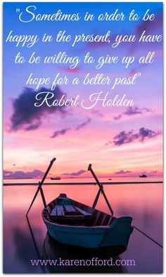 Sometimes in order to be happy in the present, we have to give up all hope of a better future. Robert Holden http://www.karenofford.com/Quotes.html#Quotes