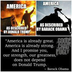 America as described by Trump vs. American as described as Obama America is already great. America is already strong. And I promise you our strength, our greatness does NOT depend on Donald Trump.