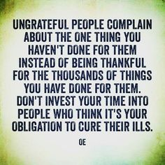 Ungrateful People Complain About The One Thing You Haven't Done For Them Instead Of Being Thankful For The Thousands Of Things You Done For Them Don't Invest Your Time Into People Who Think It's Your Obligation To Cure Their Ills True Quotes, Great Quotes, Quotes To Live By, Motivational Quotes, Inspirational Quotes, Bad Family Quotes, Tough Love Quotes, Meaningful Quotes, Wisdom Quotes