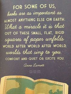 For some of us, books are as important as almost anything on earth.  What a miracle it is that out of these small, flat, rigid squares of paper unfolds world after world after world, worlds that sing to you, comfort and quiet or excite you. - Anne Lamott quote